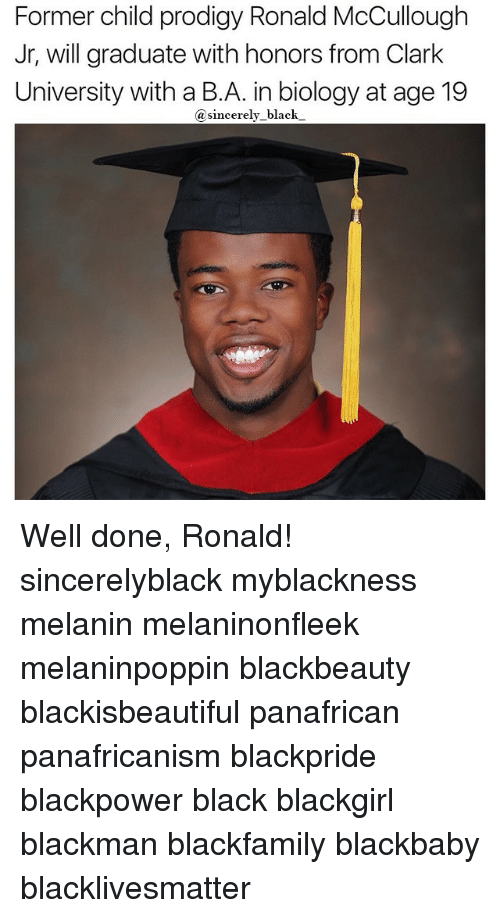 Black Lives Matter, Memes, and Black: Former child prodigy Ronald McCullough  Jr, will graduate with honors from Clark  University with a  B.A. in biology at age 19  a sincerely black Well done, Ronald! sincerelyblack myblackness melanin melaninonfleek melaninpoppin blackbeauty blackisbeautiful panafrican panafricanism blackpride blackpower black blackgirl blackman blackfamily blackbaby blacklivesmatter