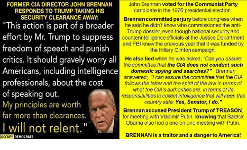 """America, Hillary Clinton, and Obama: FORMER CIA DIRECTOR JOHN BRENNAN  John Brennan voted for the Communist Party  candidate in the 1976 presidential election  Brennan committed perjury before congress when  he said he didn't know who commissioned the anti  Trump dossier, even though national security and  counterintelligence officials at the Justice Department  and FBl knew the previous year that it was funded by  the Hillary Clinton campaign  He also lied when he was asked, """"Can you assure  the committee that the CIA does not conduct such  domestic spying and searches?"""" Brennan  answered; """"I can assure the committee that the CIA  follows the letter and the spirit of the law in terms of  what the CIA's authorities are, in terms of its  responsibilities to collect intelligence that will keep this  country safe. Yes, Senator, I do.""""  Brennan accused President Trump of TREASON  for meeting with Vladimir Putin, knowing that Barack  Obama also had a one on one meeting with Putin  RESPONDS TO TRUMP TAKING HIS  SECURITY CLEARANCE AWAY  """"This action is part of a broader  effort by Mr. Trump to suppress  freedom of speech and punish  critics. It should gravely worry all  Americans, including intelligence  professionals, about the cost  of speaking out.  My principles are worth  far more than clearances.  I will not relent.""""  OCCUPY DEMOCRATS  BRENNAN is a traitor and a danger to America!"""