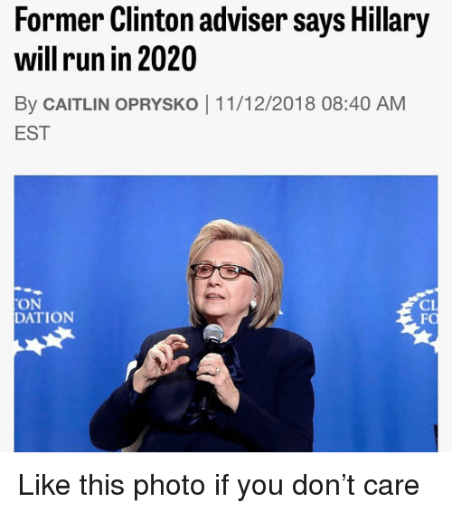 Memes, Run, and 🤖: Former Clinton adviser says Hillary  will run in 2020  By CAITLIN OPRYSKO 11/12/2018 08:40 AM  EST  ON  DATION  CI  FC Like this photo if you don't care