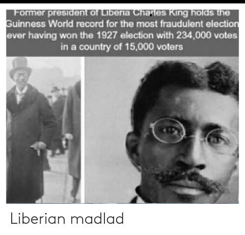 liberia: Former president of Liberia Charles King holds the  Guinness World record for the most fraudulent election  ever having won the 1927 election with 234,000 votes  in a country of 15,000 voters Liberian madlad