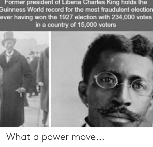 liberia: Former president of Liberia Charles King holds the  Guinness World record for the most fraudulent election  ever having won the 1927 election with 234,000 votes  in a country of 15,000 voters What a power move...