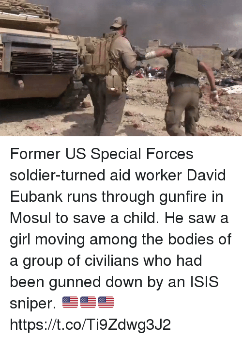 Bodies , Isis, and Memes: Former US Special Forces soldier-turned aid worker David Eubank runs through gunfire in Mosul to save a child. He saw a girl moving among the bodies of a group of civilians who had been gunned down by an ISIS sniper. 🇺🇸🇺🇸🇺🇸 https://t.co/Ti9Zdwg3J2