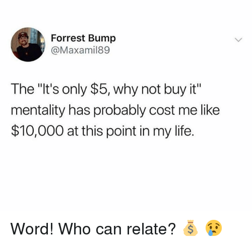 """Life, Word, and Hood: Forrest Bump  @Maxamil89  The """"It's only $5, why not buy it""""  mentality has probably cost me like  $10,000 at this point in my life. Word! Who can relate? 💰 😢"""