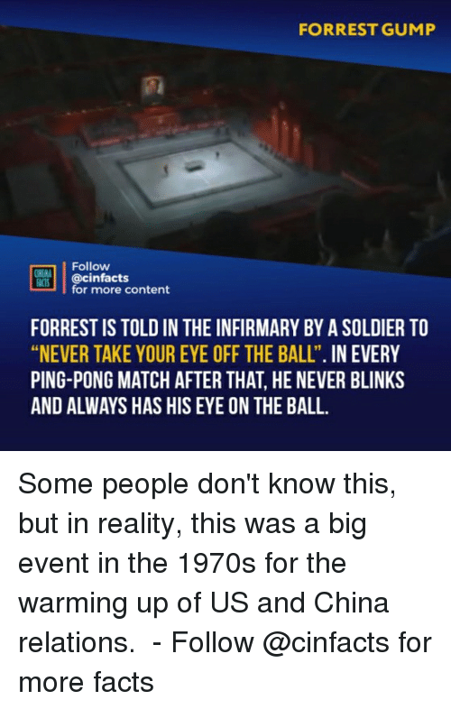 """Facts, Forrest Gump, and Memes: FORREST GUMP  Follow  @cinfacts  for more content  ACTS  FORREST IS TOLD IN THE INFIRMARY BY A SOLDIER TO  """"NEVER TAKE YOUR EYE OFF THE BALL"""". IN EVERY  PING-PONG MATCH AFTER THAT, HE NEVER BLINKS  AND ALWAYS HAS HIS EYE ON THE BALL. Some people don't know this, but in reality, this was a big event in the 1970s for the warming up of US and China relations.  - Follow @cinfacts for more facts"""
