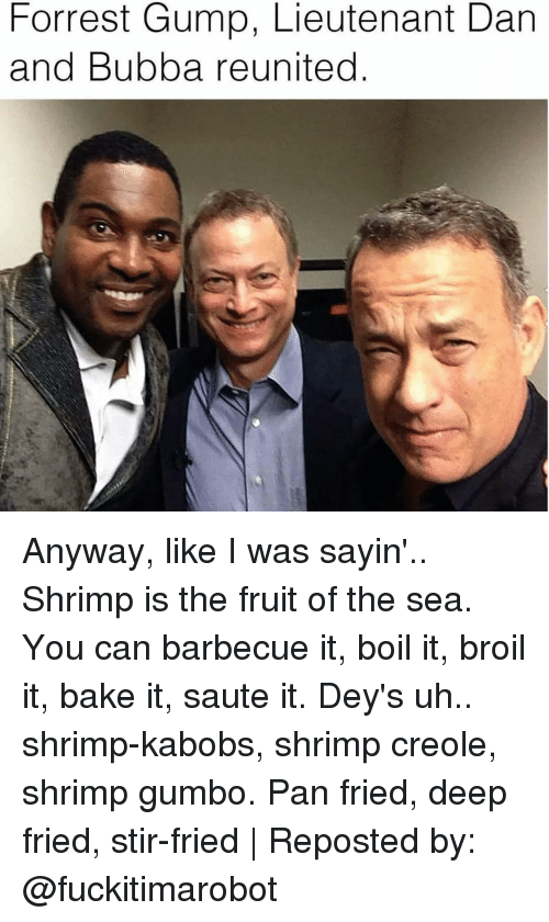 Deep Frying: Forrest Gump, Lieutenant Dan  and Bubba reunited Anyway, like I was sayin'.. Shrimp is the fruit of the sea. You can barbecue it, boil it, broil it, bake it, saute it. Dey's uh.. shrimp-kabobs, shrimp creole, shrimp gumbo. Pan fried, deep fried, stir-fried | Reposted by: @fuckitimarobot