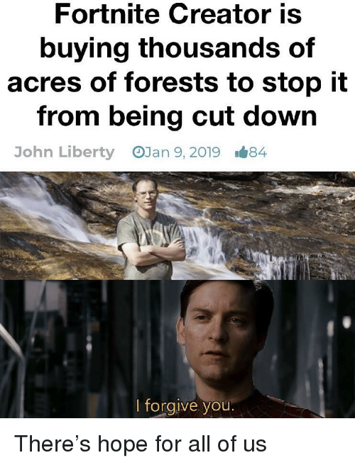 Hope, Liberty, and Creator: Fortnite Creator is  buying thousands of  acres of forests to stop it  from being cut down  OJan 9, 2019  John Liberty  1#84  lforgive you There's hope for all of us