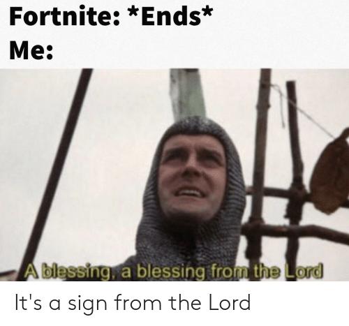 Dank Memes, Lord, and Sign: Fortnite: *Ends*  Me:  Ablessing, a blessing from the Lord It's a sign from the Lord