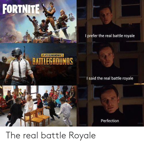 The Real, Battle Royale, and Real: FORTNITE  I prefer the real battle royale  PLAYERUNKNOWN'S  BATTLEGROUNDS  I said the real battle royale  Perfection The real battle Royale
