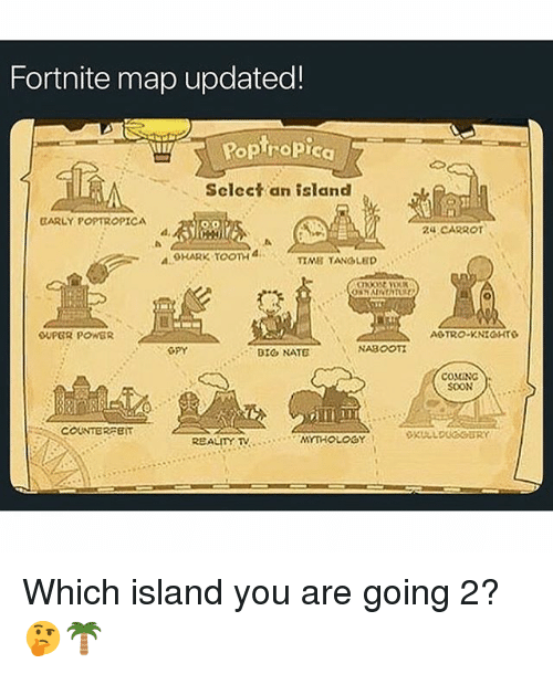 Soon..., Power, and Dank Memes: Fortnite map updated!  Rop ropica  Select an island  CARLY POPTROPICA  d,  24 CARROT  OHARK ToonH a  TIMB TANOLED  OUPGR POWER  GPY  BIG NATE  NABOOT  COMING  SOON  COUNTERPET Which island you are going 2? 🤔🌴