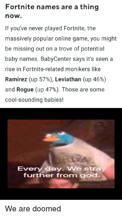 Baby Names: Fortnite names are a thing  now.  If you've never played Fortnite, the  massively popular online game, you might  be missing out on a trove of potential  baby names. BabyCenter says it's seen a  rise in Fortnite-related monikers like  Ramirez (up 57%), Leviathan (up 46%)  and Rogue (up 47%). Those are some  cool-sounding babies!  Every day. We stra  further from god We are doomed
