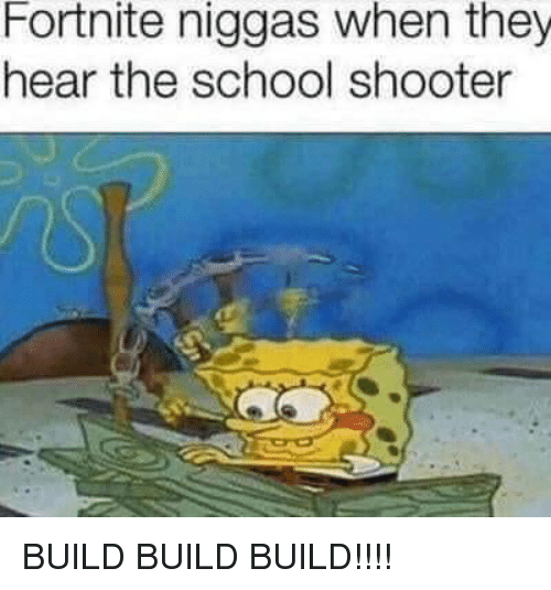 School Shooter: Fortnite niggas when they  hear the school shooter BUILD BUILD BUILD!!!!