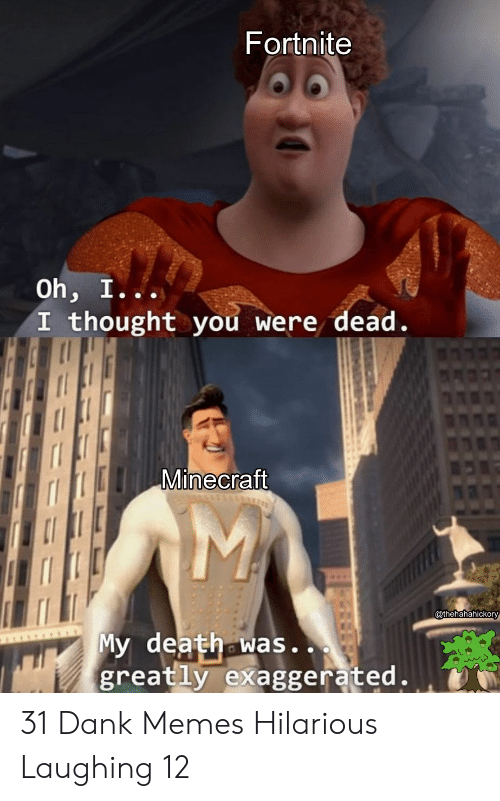 Dank Memes: Fortnite  Oh, I...  I thought you were dead.  Minecraft  @thehahahickory  My death was..  greatly exaggerated. 31 Dank Memes Hilarious Laughing 12