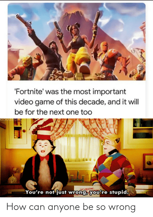 The Most Important: 'Fortnite' was the most important  video game of this decade, and it will  be for the next one too  KICKASSGI  VIL  STS  INE AMAZING  You're not'just wrong, you're stupid, How can anyone be so wrong