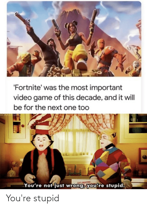 kickass: 'Fortnite' was the most important  video game of this decade, and it will  be for the next one too  KICKASS  VIL  TS  THE AMAZING  You're not just wrong, yoU're stupid, You're stupid