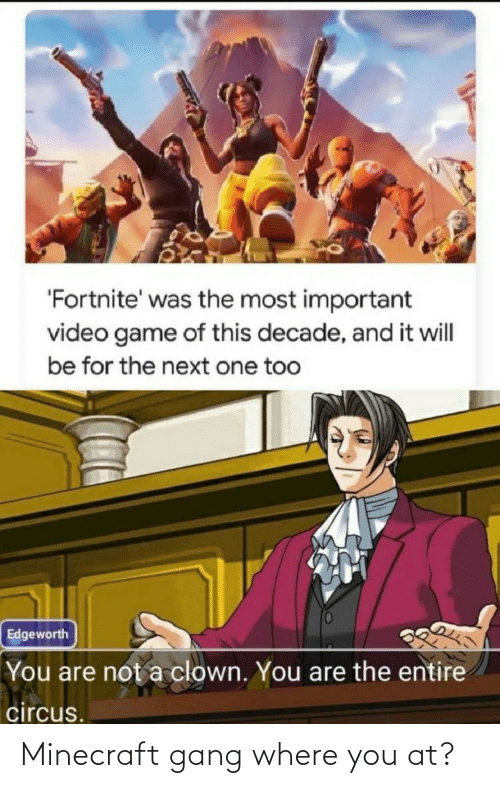 minecraft: 'Fortnite' was the most important  video game of this decade, and it will  be for the next one too  Edgeworth  You are not a clown. You are the entire  circus. Minecraft gang where you at?