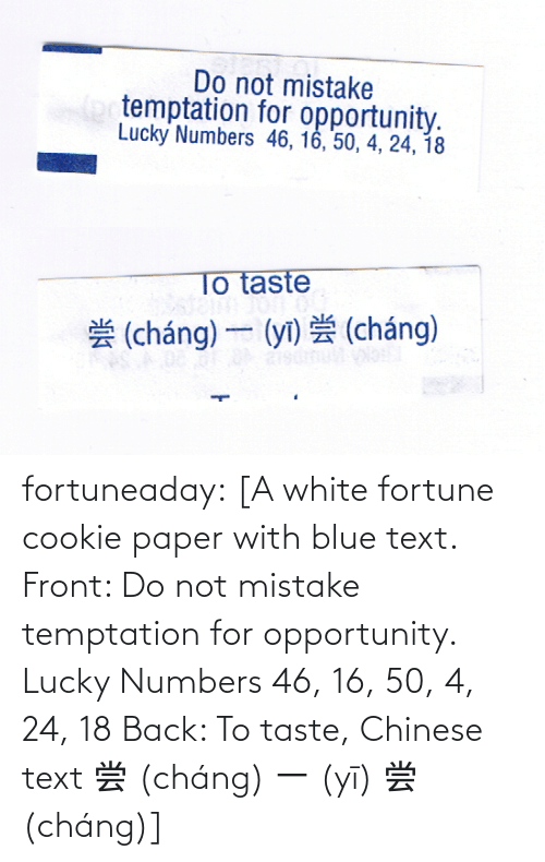 lucky: fortuneaday:  [A white fortune cookie paper with blue text. Front: Do not mistake temptation for opportunity. Lucky Numbers 46, 16, 50, 4, 24, 18 Back: To taste, Chinese text 尝 (cháng) 一 (yī) 尝 (cháng)]