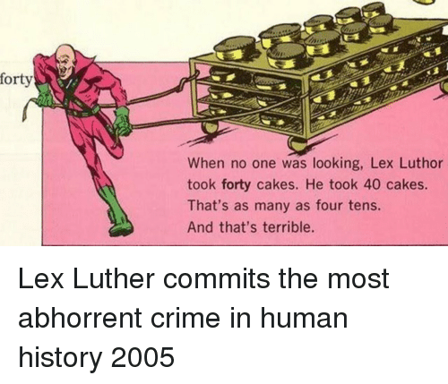 cakes: forty  When no one was looking, Lex Luthor  took forty cakes. He took 40 cakes.  That's as many as four tens.  And that's terrible. Lex Luther commits the most abhorrent crime in human history 2005