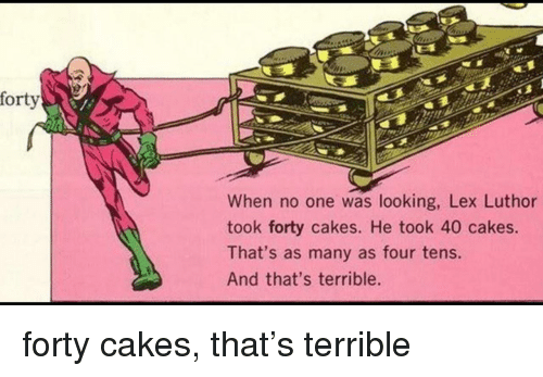 cakes: forty  When no one was looking, Lex Luthor  took forty cakes. He took 40 cakes.  That's as many as four tens.  And that's terrible. forty cakes, that's terrible