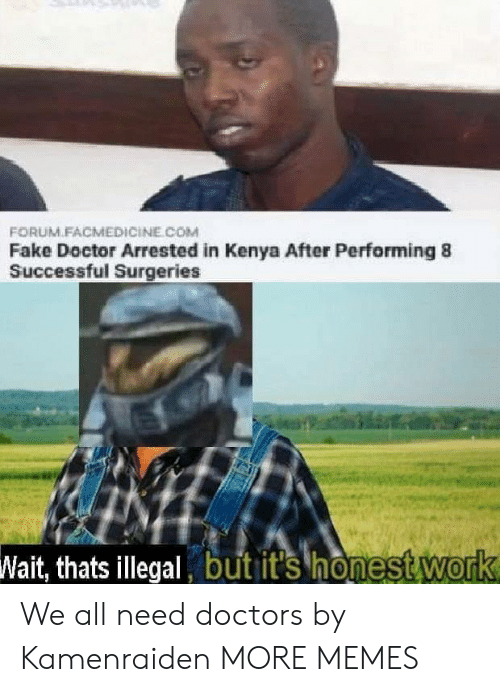 kenya: FORUM.FACMEDICİNE COM  Fake Doctor Arrested in Kenya After Performing 8  Successful Surgeries  Wait, thats illegal but it's honest Work We all need doctors by Kamenraiden MORE MEMES