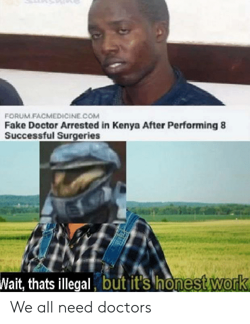 kenya: FORUM.FACMEDICİNE COM  Fake Doctor Arrested in Kenya After Performing 8  Successful Surgeries  Wait, thats illegal but it's honest Work We all need doctors