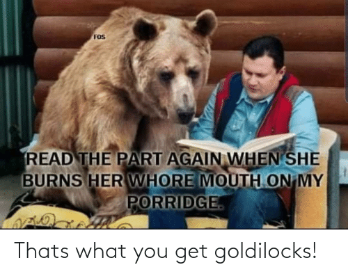When She: FOS  READ THE PART AGAIN WHEN SHE  BURNS HER WHORE MOUTH ON MY  PORRIDGE Thats what you get goldilocks!