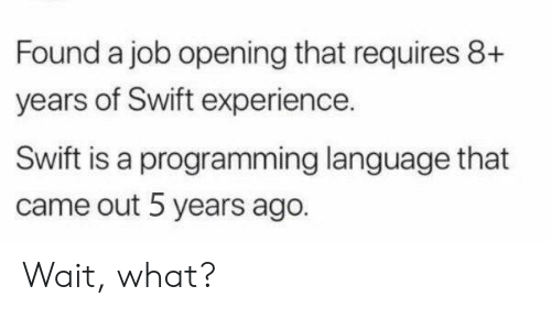 Experience, Programming, and Job: Found a job opening that requires 8+  years of Swift experience.  Swift is a programming language that  came out 5 years ago. Wait, what?