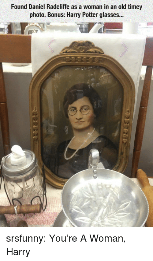 Daniel Radcliffe, Harry Potter, and Tumblr: Found Daniel Radcliffe as a woman in an old timey  photo. Bonus: Harry Potter glasses... srsfunny:  You're A Woman, Harry