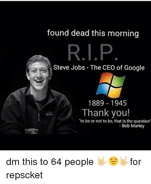 to be or not to be: found dead this morning  Steve Jobs - The CEO of Google  1889 1945  Thank you!  to be or not to be, that is the question  Bob Marley dm this to 64 people 🤟🏼😔🤟🏼for repscket