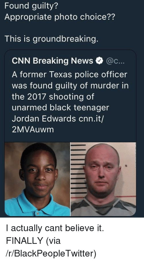 Blackpeopletwitter, cnn.com, and News: Found guilty?  Appropriate photo choice??  This is groundbreaking.  CNN Breaking News @c...  A former Texas police officer  was found guilty of murder in  the 2017 shooting of  unarmed black teenager  Jordan Edwards cnn.it/  2MVAuwm I actually cant believe it. FINALLY (via /r/BlackPeopleTwitter)