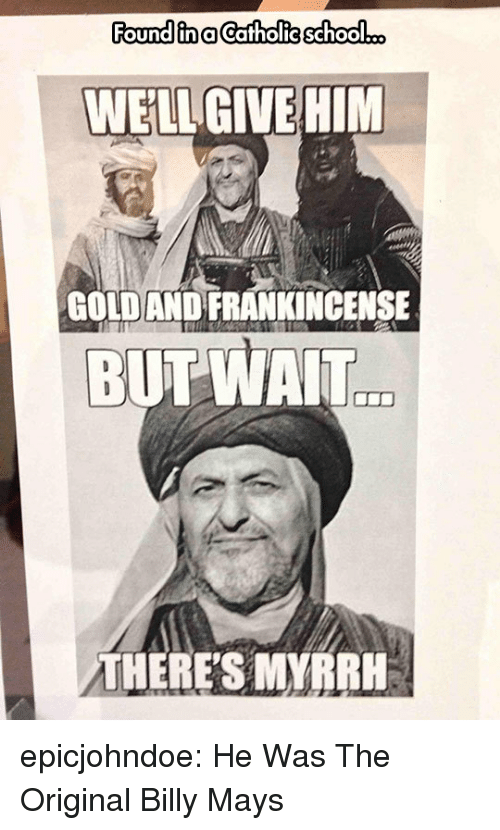 School, Tumblr, and Blog: Found in aCatholie school...  WELL GIVEHIM  GOLDAND FRANKINCENSE  BUT WAIT  THERE'S MYRRH epicjohndoe:  He Was The Original Billy Mays