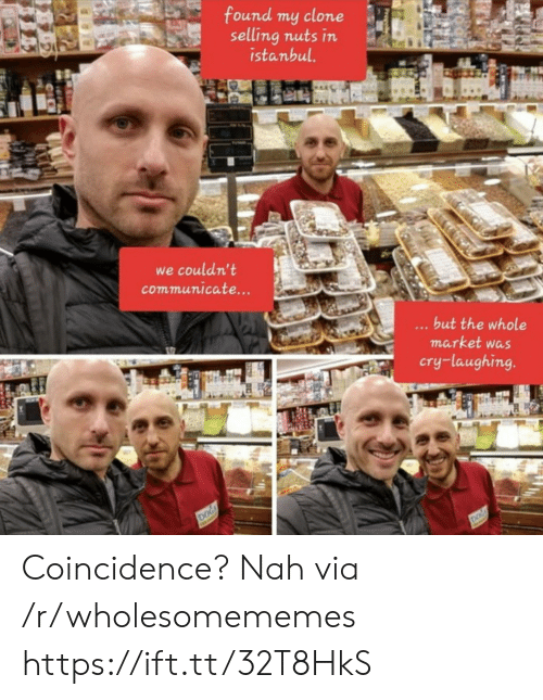 Clone: found my clone  selling nuts in  istanbul.  we couldn't  communicate...  ...but the whole  market was  cry-laughing.  DOG  DOG Coincidence? Nah via /r/wholesomememes https://ift.tt/32T8HkS