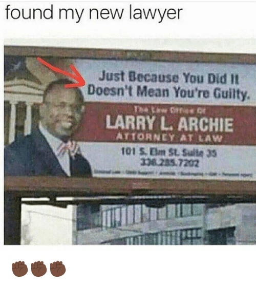archie: found my new lawyer  Just Because You Did It  Doesn't Mean You're Guilty  LARRY L. ARCHIE  ATTORNEY AT LAW  101 S. Eum SL Sulle 33  308 235.7202 ✊🏿✊🏿✊🏿