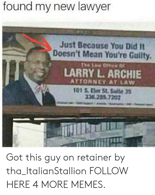 Dank, Lawyer, and Memes: found my new lawyer  Just Because You Did It  Doesn't Mean You're Guilty.  The Lw ffe  LARRY L. ARCHIE  ATTORNEY AT LAW  101 S.Elm St. Sulte 35  33.285.7202 Got this guy on retainer by tha_ItalianStallion FOLLOW HERE 4 MORE MEMES.