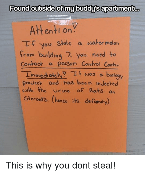 hence: Found outside of my buddy's aparoment..  Attenti onY  If you stole a water melon  from burlding 7, you need to  Contact a polson Control Cente  Immedh atelya biology  proJect and has been InJecked  uith the rine of hats on  Steroids. (hence its deFomaiby) This is why you dont steal!