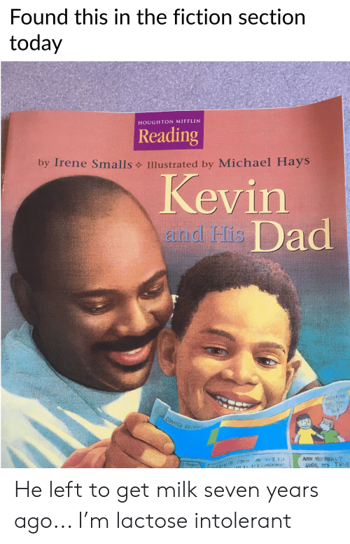 Dad, True, and Michael: Found this in the fiction section  today  HOUGHTON MIFFLIN  Reading  Illustrated by Michael Hays  by Irene Smalls  Kevin  aind His Dad  YAk  COMICS SECT  Ate u REAL?  SURE MS TRUE  roN  RAE He left to get milk seven years ago... I'm lactose intolerant