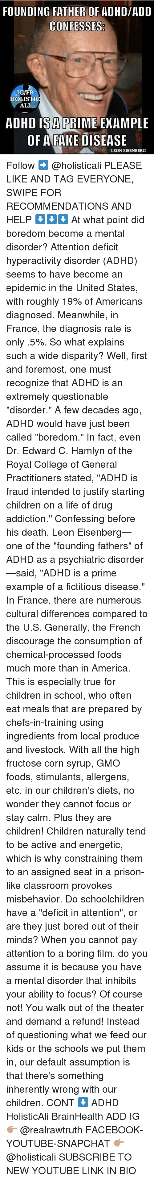 """discourage: FOUNDING FATHER OF ADHD/ADD  IG/FB  HOLISTIO  ALI  ADHD IS A PRIME ENAMPLE  OF AFAKE DISEASE  LEON EISENBERG Follow ➡️ @holisticali PLEASE LIKE AND TAG EVERYONE, SWIPE FOR RECOMMENDATIONS AND HELP ⬇️⬇️⬇️ At what point did boredom become a mental disorder? Attention deficit hyperactivity disorder (ADHD) seems to have become an epidemic in the United States, with roughly 19% of Americans diagnosed. Meanwhile, in France, the diagnosis rate is only .5%. So what explains such a wide disparity? Well, first and foremost, one must recognize that ADHD is an extremely questionable """"disorder."""" A few decades ago, ADHD would have just been called """"boredom."""" In fact, even Dr. Edward C. Hamlyn of the Royal College of General Practitioners stated, """"ADHD is fraud intended to justify starting children on a life of drug addiction."""" Confessing before his death, Leon Eisenberg—one of the """"founding fathers"""" of ADHD as a psychiatric disorder—said, """"ADHD is a prime example of a fictitious disease."""" In France, there are numerous cultural differences compared to the U.S. Generally, the French discourage the consumption of chemical-processed foods much more than in America. This is especially true for children in school, who often eat meals that are prepared by chefs-in-training using ingredients from local produce and livestock. With all the high fructose corn syrup, GMO foods, stimulants, allergens, etc. in our children's diets, no wonder they cannot focus or stay calm. Plus they are children! Children naturally tend to be active and energetic, which is why constraining them to an assigned seat in a prison-like classroom provokes misbehavior. Do schoolchildren have a """"deficit in attention"""", or are they just bored out of their minds? When you cannot pay attention to a boring film, do you assume it is because you have a mental disorder that inhibits your ability to focus? Of course not! You walk out of the theater and demand a refund! Instead of questioning what we feed our kids o"""