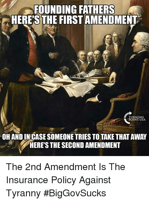Memes, First Amendment, and Tyranny: FOUNDING FATHERS  HERE'S THE FIRST AMENDMENT  TURNING  POINT USA  OH AND IN CASE SOMEONE TRIES TO TAKE THAT AWAY  HERE'S THE SECOND AMENDMENT The 2nd Amendment Is The Insurance Policy Against Tyranny #BigGovSucks