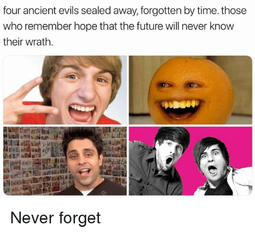 Future, Time, and Dank Memes: four ancient evils sealed away, forgotten by time. those  who remember hope that the future will never know  their wrath Never forget
