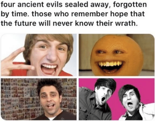 Future, Time, and Dank Memes: four ancient evils sealed away, forgotten  by time. those who remember hope that  the future will never know their wrath.