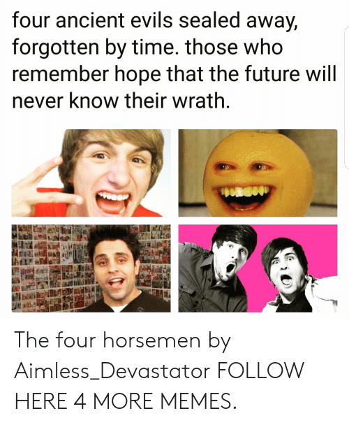Dank, Future, and Memes: four ancient evils sealed away,  forgotten by time. those who  remember hope that the future will  never know their wrath The four horsemen by Aimless_Devastator FOLLOW HERE 4 MORE MEMES.