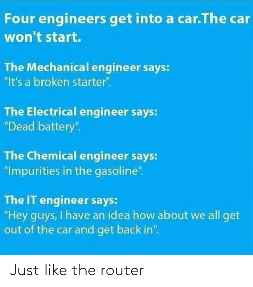 "battery: Four engineers get into a car.The car  won't start.  The Mechanical engineer says:  ""It's a broken starter"".  The Electrical engineer says:  ""Dead battery"".  The Chemical engineer says:  ""Impurities in the gasoline"".  The IT engineer says:  ""Hey guys, I have an idea how about we all get  out of the car and get back in"". Just like the router"