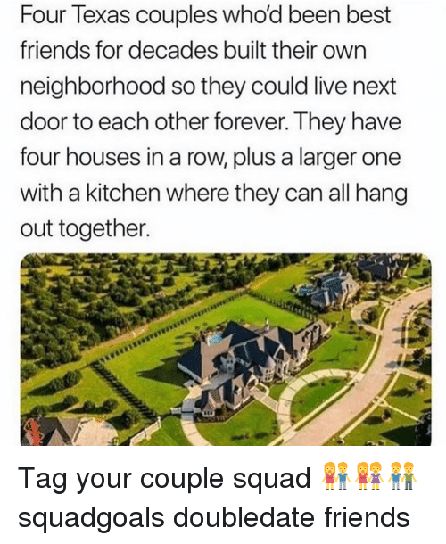 Friends, Memes, and Squad: Four lexas couples whod been best  friends for decades built their own  neighborhood so they could live next  door to each other forever. They have  four houses in a row, plus a larger one  with a kitchen where they can all hang  out together. Tag your couple squad 👫👭👬 squadgoals doubledate friends