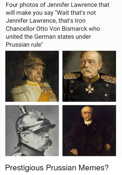 "Jennifer Lawrence, Memes, and United: Four photos of Jennifer Lawrence that  will make you say ""Wait that's not  Jennifer Lawrence, that's Iron  Chancellor Otto Von Bismarck who  united the German states under  Prussian rule"" Prestigious Prussian Memes?"