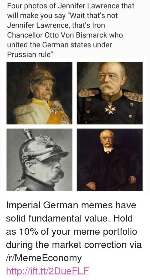 "Jennifer Lawrence, Meme, and Memes: Four photos of Jennifer Lawrence that  will make you say ""Wait that's not  Jennifer Lawrence, that's Iron  Chancellor Otto Von Bismarck who  united the German states under  Prussian rule"" <p>Imperial German memes have solid fundamental value. Hold as 10% of your meme portfolio during the market correction via /r/MemeEconomy <a href=""http://ift.tt/2DueFLF"">http://ift.tt/2DueFLF</a></p>"