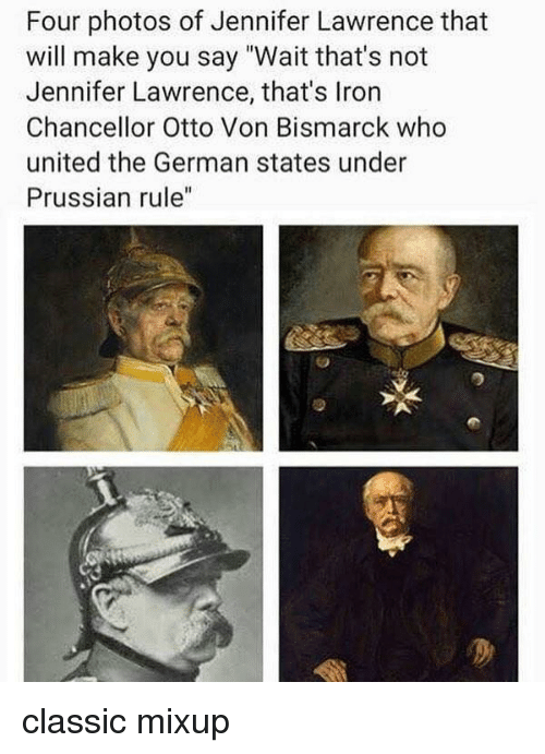 """Jennifer Lawrence, Memes, and United: Four photos of Jennifer Lawrence that  will make you say """"Wait that's not  Jennifer Lawrence, that's Iron  Chancellor Otto Von Bismarck who  united the German states under  Prussian rule"""" classic mixup"""