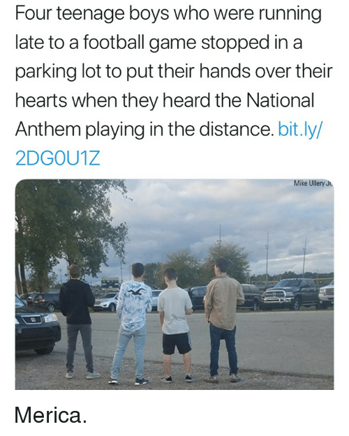 Football, Memes, and National Anthem: Four teenage boys who were running  late to a football game stopped in a  parking lot to put their hands over their  hearts when they heard the National  Anthem playing in the distance. bit.ly/  2DGOU1Z  Mike Ullery J Merica.