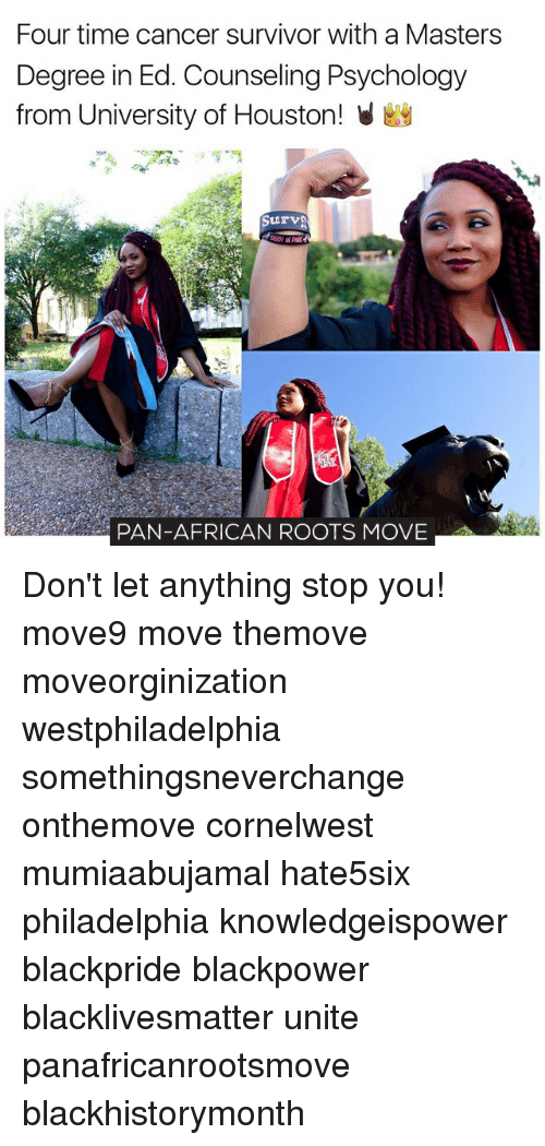 Black Lives Matter, Memes, and Survivor: Four time cancer survivor with a Masters  Degree in Ed. Counseling Psychology  from University of Houston! V  Surve  PAN-AFRICAN ROOTS MOVE Don't let anything stop you! move9 move themove moveorginization westphiladelphia somethingsneverchange onthemove cornelwest mumiaabujamal hate5six philadelphia knowledgeispower blackpride blackpower blacklivesmatter unite panafricanrootsmove blackhistorymonth