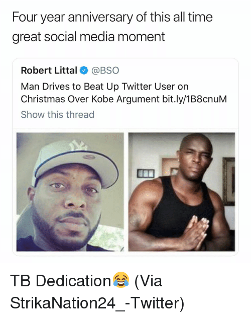Basketball, Christmas, and Nba: Four year anniversary of this all time  great social media moment  Robert Littal@BSO  Man Drives to Beat Up Twitter User on  Christmas Over Kobe Argument bit.ly/1B8cnuM  Show this thread TB Dedication😂 (Via ‪StrikaNation24_-Twitter)