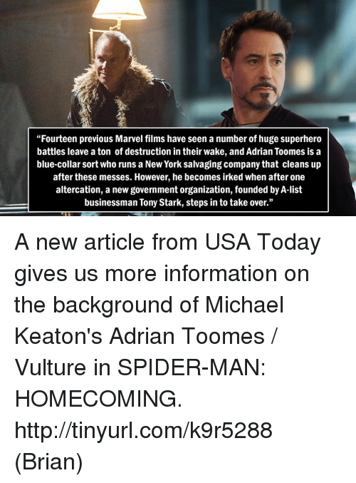 "Memes, 🤖, and Usa: ""Fourteen previous Marvel films have seen a number of huge superhero  battles leave a ton of destruction in their wake, and Adrian Toomes is a  blue-collar sort who runs a New York salvaging company that cleans up  after these messes. However, he becomes irked when after one  altercation, a new government organization, founded by A-list  businessman Tony Stark, steps in to take over."" A new article from USA Today gives us more information on the background of Michael Keaton's Adrian Toomes / Vulture in SPIDER-MAN: HOMECOMING. http://tinyurl.com/k9r5288  (Brian)"
