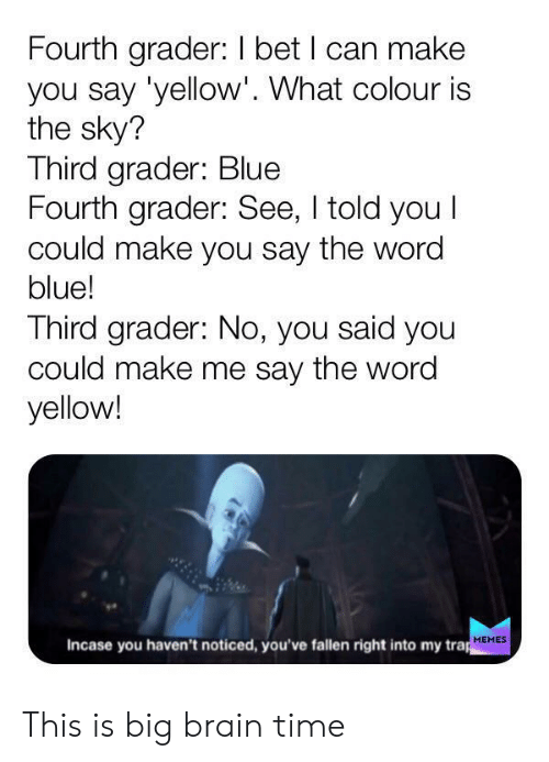 I Bet, Memes, and Trap: Fourth grader: I bet I can make  you say 'yellow'. What colour is  the sky?  Third grader: Blue  Fourth grader: See, I told you I  could make you say the word  blue!  Third grader: No, you said you  could make me say the word  yellow!  Incase you haven't noticed, you've fallen right into my trap  MEMES This is big brain time
